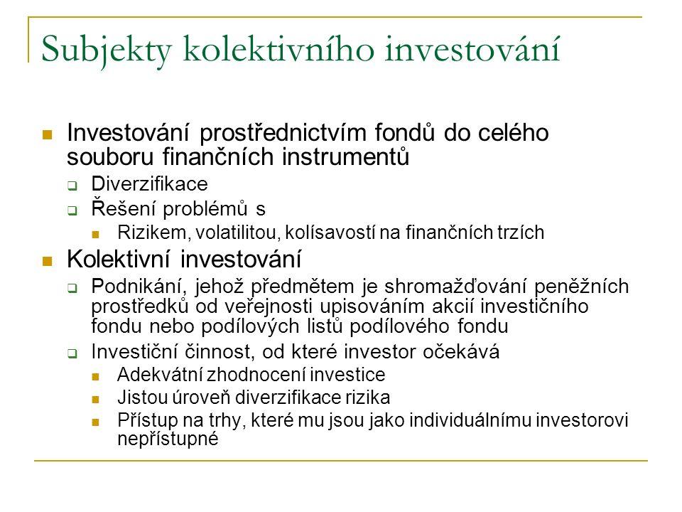 Subjekty kolektivního investování Investování prostřednictvím fondů do celého souboru finančních instrumentů  Diverzifikace  Řešení problémů s Rizikem, volatilitou, kolísavostí na finančních trzích Kolektivní investování  Podnikání, jehož předmětem je shromažďování peněžních prostředků od veřejnosti upisováním akcií investičního fondu nebo podílových listů podílového fondu  Investiční činnost, od které investor očekává Adekvátní zhodnocení investice Jistou úroveň diverzifikace rizika Přístup na trhy, které mu jsou jako individuálnímu investorovi nepřístupné