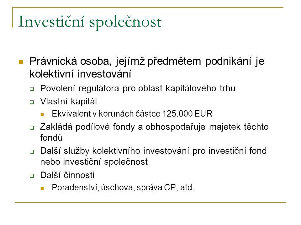 Investiční společnost Právnická osoba, jejímž předmětem podnikání je kolektivní investování  Povolení regulátora pro oblast kapitálového trhu  Vlastní kapitál Ekvivalent v korunách částce 125.000 EUR  Zakládá podílové fondy a obhospodařuje majetek těchto fondů  Další služby kolektivního investování pro investiční fond nebo investiční společnost  Další činnosti Poradenství, úschova, správa CP, atd.