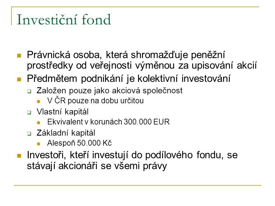 Investiční fond Právnická osoba, která shromažďuje peněžní prostředky od veřejnosti výměnou za upisování akcií Předmětem podnikání je kolektivní investování  Založen pouze jako akciová společnost V ČR pouze na dobu určitou  Vlastní kapitál Ekvivalent v korunách 300.000 EUR  Základní kapitál Alespoň 50.000 Kč Investoři, kteří investují do podílového fondu, se stávají akcionáři se všemi právy