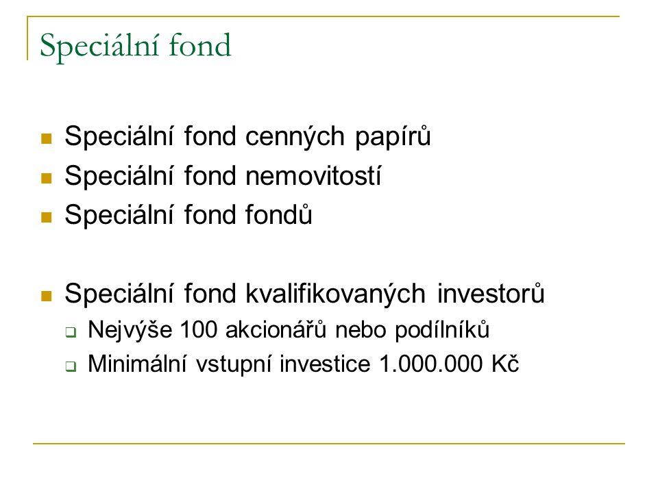 Speciální fond Speciální fond cenných papírů Speciální fond nemovitostí Speciální fond fondů Speciální fond kvalifikovaných investorů  Nejvýše 100 akcionářů nebo podílníků  Minimální vstupní investice 1.000.000 Kč