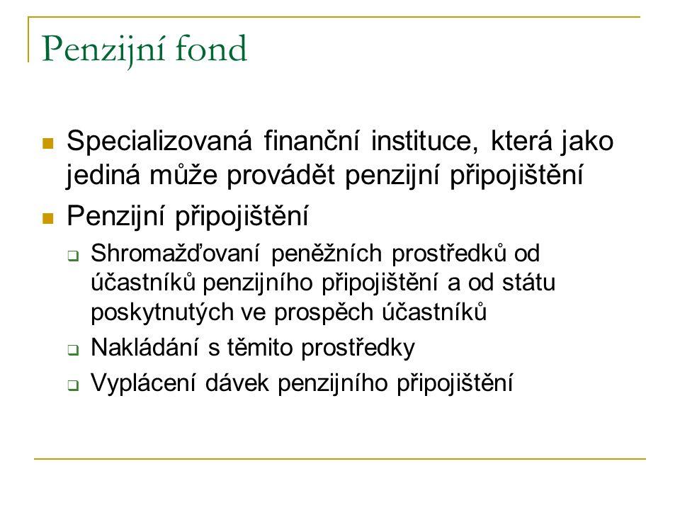 Penzijní fond Specializovaná finanční instituce, která jako jediná může provádět penzijní připojištění Penzijní připojištění  Shromažďovaní peněžních prostředků od účastníků penzijního připojištění a od státu poskytnutých ve prospěch účastníků  Nakládání s těmito prostředky  Vyplácení dávek penzijního připojištění
