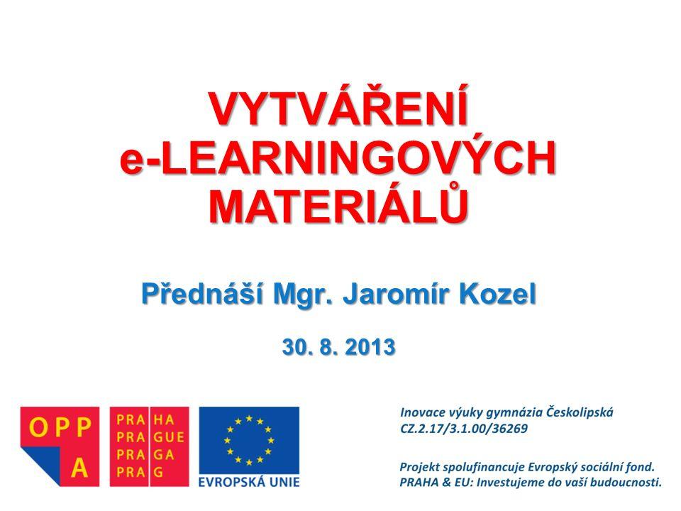 VYTVÁŘENÍ e-LEARNINGOVÝCH MATERIÁLŮ Přednáší Mgr. Jaromír Kozel 30. 8. 2013