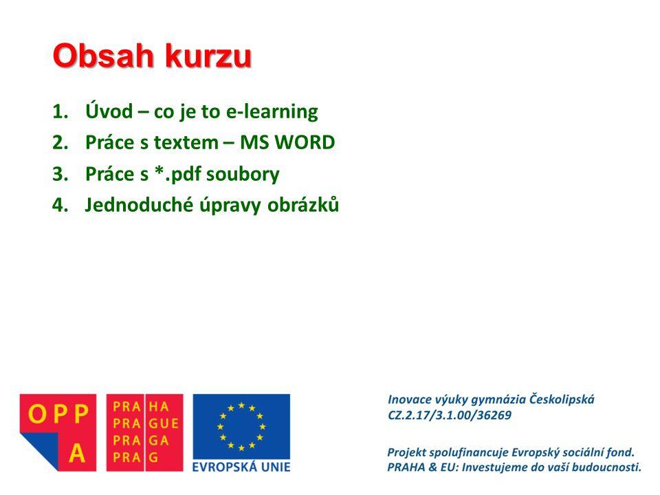 Obsah kurzu 1.Úvod – co je to e-learning 2.Práce s textem – MS WORD 3.Práce s *.pdf soubory 4.Jednoduché úpravy obrázků