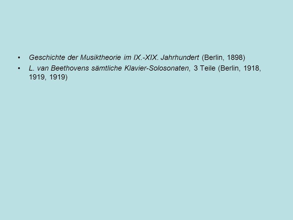 Geschichte der Musiktheorie im IX.-XIX. Jahrhundert (Berlin, 1898) L. van Beethovens sämtliche Klavier-Solosonaten, 3 Teile (Berlin, 1918, 1919, 1919)