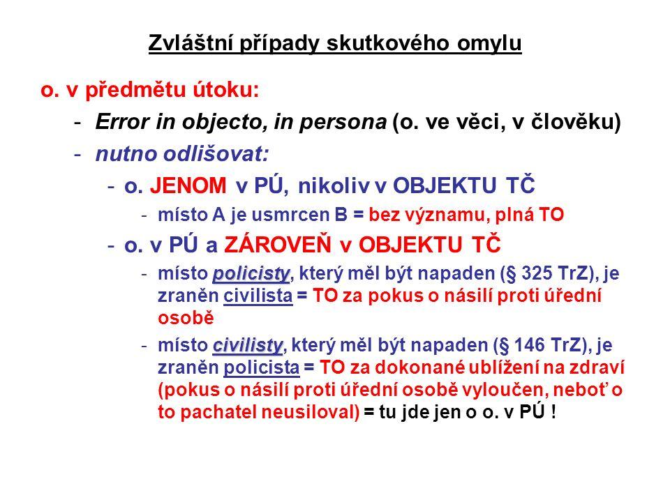 Zvláštní případy skutkového omylu o. v předmětu útoku: -Error in objecto, in persona (o. ve věci, v člověku) -nutno odlišovat: -o. JENOM v PÚ, nikoliv