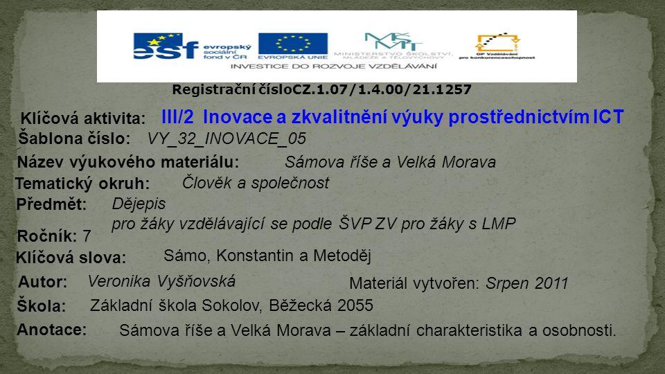 Registrační čísloCZ.1.07/1.4.00/21.1257 III/2 Inovace a zkvalitnění výuky prostřednictvím ICT Šablona číslo: Název výukového materiálu: Tematický okruh: Předmět: Ročník: 7 Autor: Škola: Základní škola Sokolov, Běžecká 2055 Klíčová aktivita: Klíčová slova: Materiál vytvořen: Anotace: VY_32_INOVACE_05 Sámova říše a Velká Morava Člověk a společnost Dějepis pro žáky vzdělávající se podle ŠVP ZV pro žáky s LMP Sámo, Konstantin a Metoděj Veronika Vyšňovská Srpen 2011 Sámova říše a Velká Morava – základní charakteristika a osobnosti.