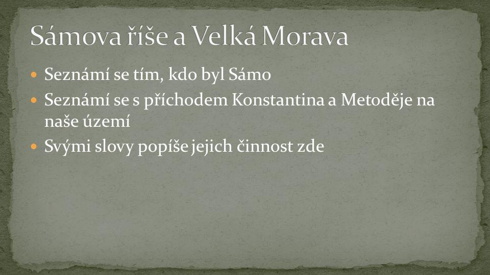 Seznámí se tím, kdo byl Sámo Seznámí se s příchodem Konstantina a Metoděje na naše území Svými slovy popíše jejich činnost zde