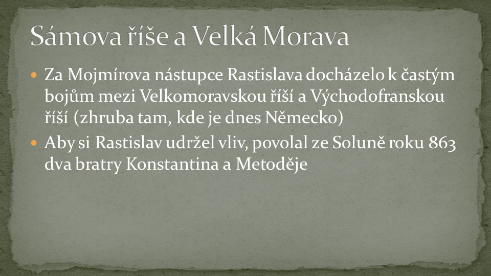 Za Mojmírova nástupce Rastislava docházelo k častým bojům mezi Velkomoravskou říší a Východofranskou říší (zhruba tam, kde je dnes Německo) Aby si Rastislav udržel vliv, povolal ze Soluně roku 863 dva bratry Konstantina a Metoděje