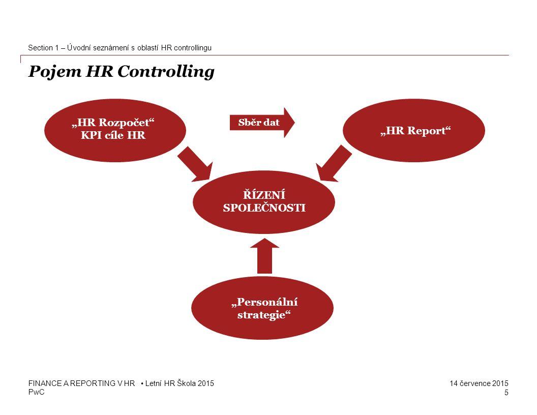 PwC 14 července 2015 Zavedení HR Controllingu Vám přinese… Zefektivnění a zpřehlednění personálních procesů Identifikace kritických oblastí HR Posílení řízení na základě cílů včetně posílení zodpovědnosti za jejich dosažení Prosazení HR managementu – lepší schopnost prokázat na základě měřitelných kritérií svůj přínos k tvorbě hodnoty podniku Srovnání s konkurencí 6 FINANCE A REPORTING V HR Letní HR Škola 2015 Section 1 – Úvodní seznámení s oblastí HR controllingu Co neměříme, neřídíme!