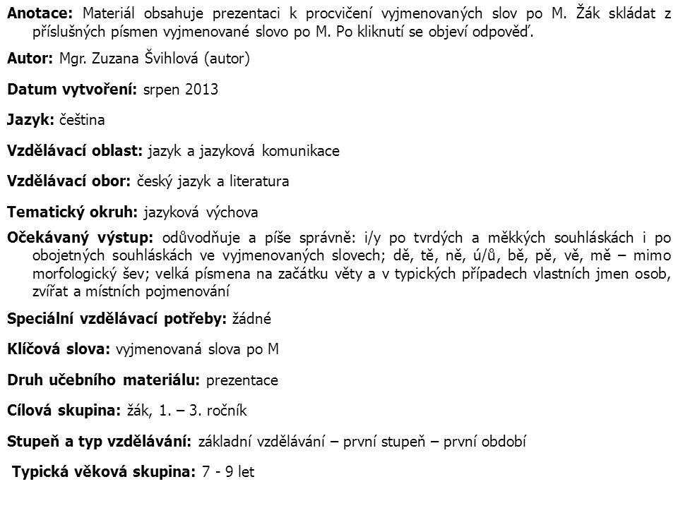 Anotace: Materiál obsahuje prezentaci k procvičení vyjmenovaných slov po M. Žák skládat z příslušných písmen vyjmenované slovo po M. Po kliknutí se ob
