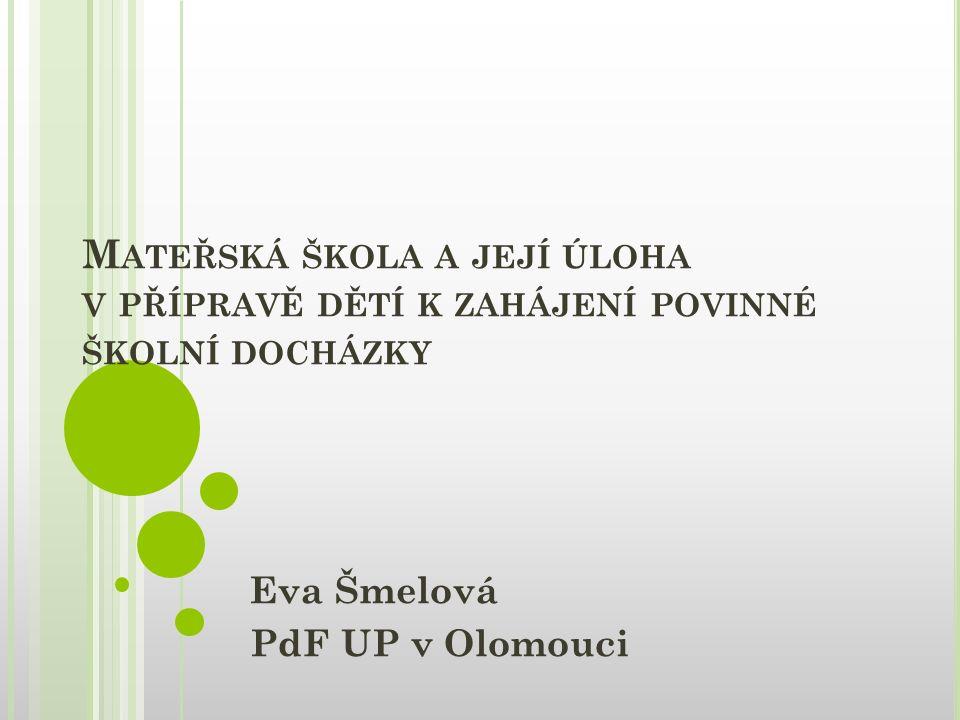 M ATEŘSKÁ ŠKOLA A JEJÍ ÚLOHA V PŘÍPRAVĚ DĚTÍ K ZAHÁJENÍ POVINNÉ ŠKOLNÍ DOCHÁZKY Eva Šmelová PdF UP v Olomouci