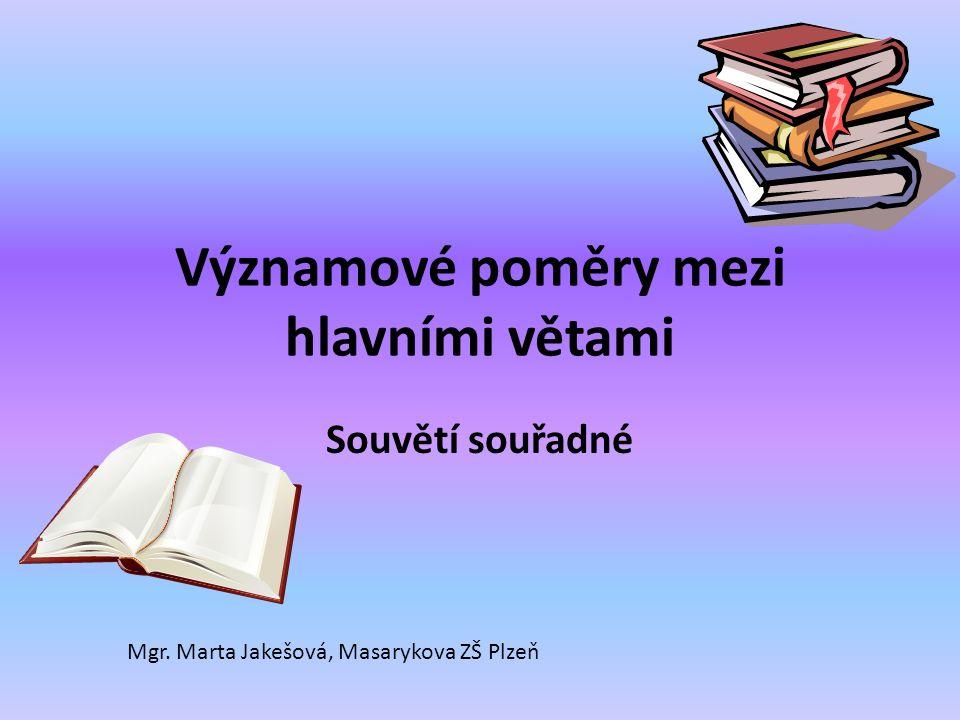 Významové poměry mezi hlavními větami Souvětí souřadné Mgr. Marta Jakešová, Masarykova ZŠ Plzeň