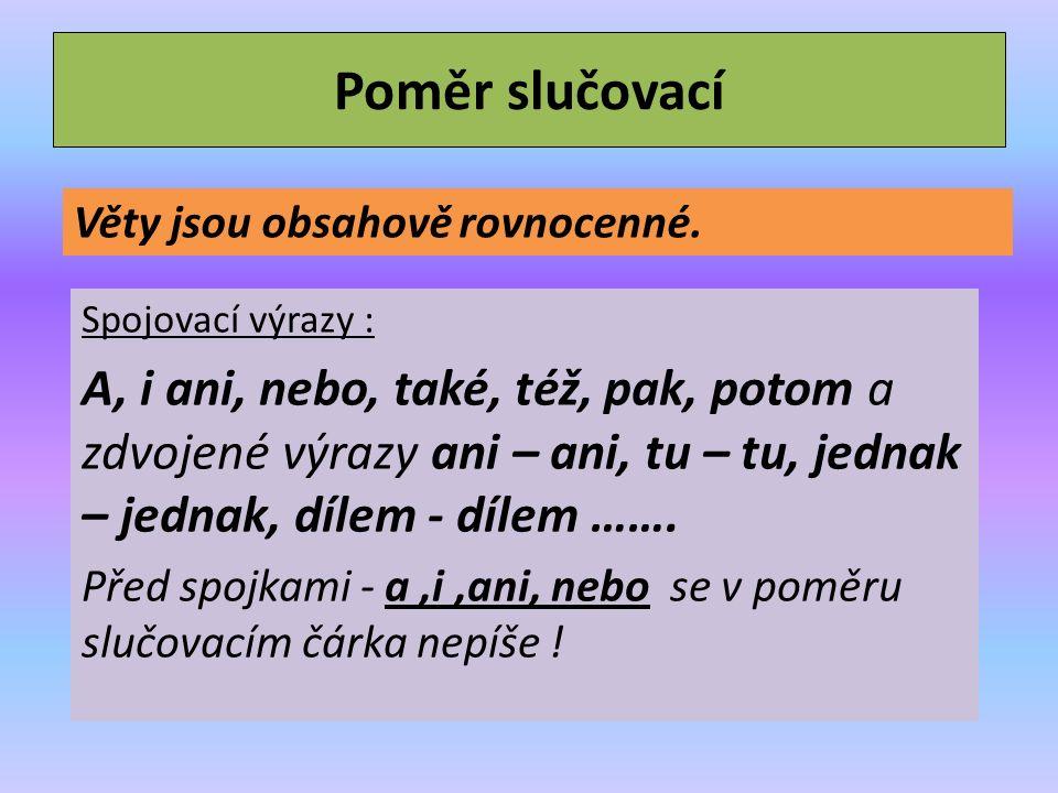 Poměr slučovací Spojovací výrazy : A, i ani, nebo, také, též, pak, potom a zdvojené výrazy ani – ani, tu – tu, jednak – jednak, dílem - dílem …….