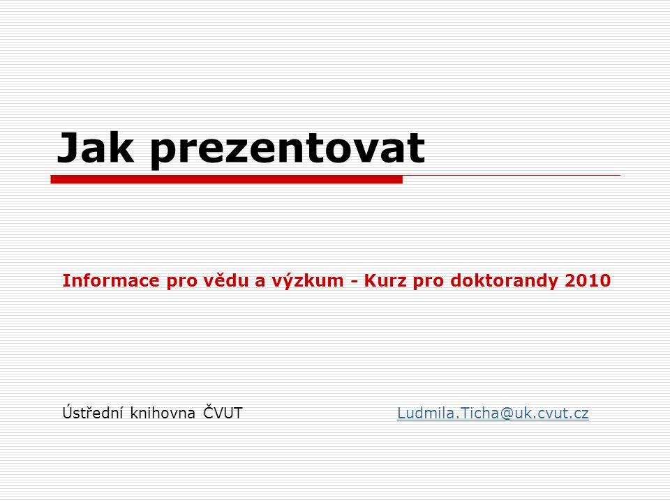 Jak prezentovat Informace pro vědu a výzkum - Kurz pro doktorandy 2010 Ústřední knihovna ČVUTLudmila.Ticha@uk.cvut.czLudmila.Ticha@uk.cvut.cz