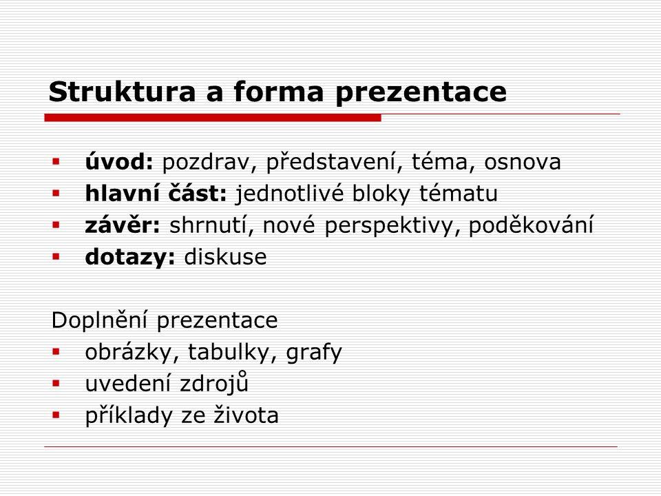 Struktura a forma prezentace  úvod: pozdrav, představení, téma, osnova  hlavní část: jednotlivé bloky tématu  závěr: shrnutí, nové perspektivy, pod