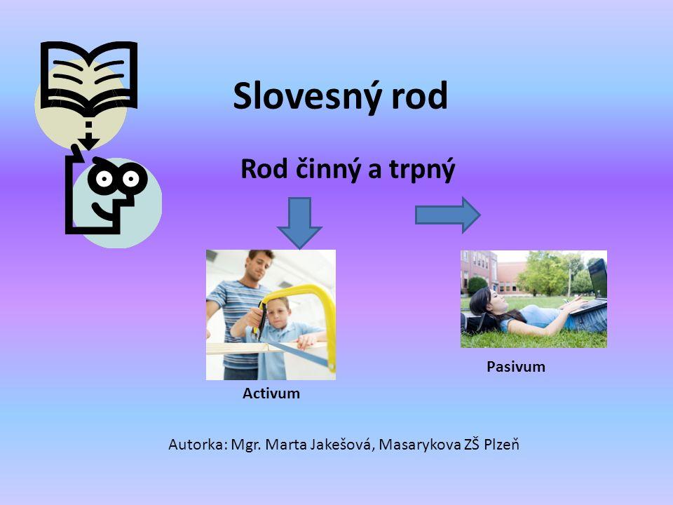 Slovesný rod Rod činný a trpný Autorka: Mgr. Marta Jakešová, Masarykova ZŠ Plzeň Activum Pasivum