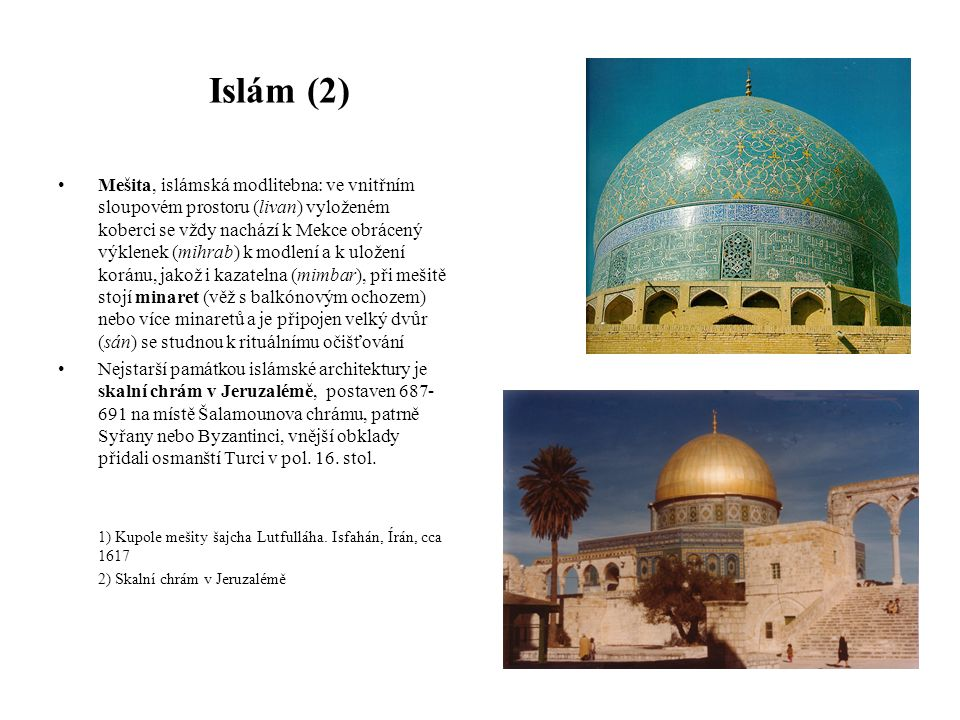 Islám (2) Mešita, islámská modlitebna: ve vnitřním sloupovém prostoru (livan) vyloženém koberci se vždy nachází k Mekce obrácený výklenek (mihrab) k modlení a k uložení koránu, jakož i kazatelna (mimbar), při mešitě stojí minaret (věž s balkónovým ochozem) nebo více minaretů a je připojen velký dvůr (sán) se studnou k rituálnímu očišťování Nejstarší památkou islámské architektury je skalní chrám v Jeruzalémě, postaven 687- 691 na místě Šalamounova chrámu, patrně Syřany nebo Byzantinci, vnější obklady přidali osmanští Turci v pol.