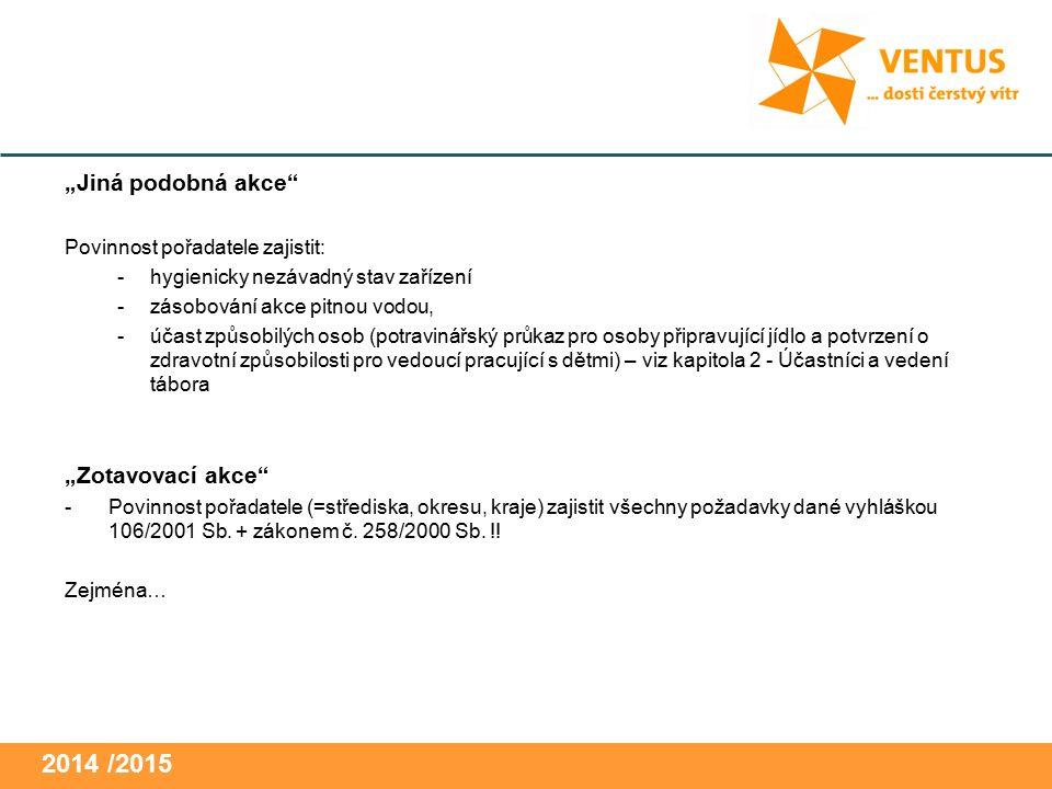 """2014 / 2015 """"Jiná podobná akce Povinnost pořadatele zajistit: -hygienicky nezávadný stav zařízení -zásobování akce pitnou vodou, -účast způsobilých osob (potravinářský průkaz pro osoby připravující jídlo a potvrzení o zdravotní způsobilosti pro vedoucí pracující s dětmi) – viz kapitola 2 - Účastníci a vedení tábora """"Zotavovací akce -Povinnost pořadatele (=střediska, okresu, kraje) zajistit všechny požadavky dané vyhláškou 106/2001 Sb."""