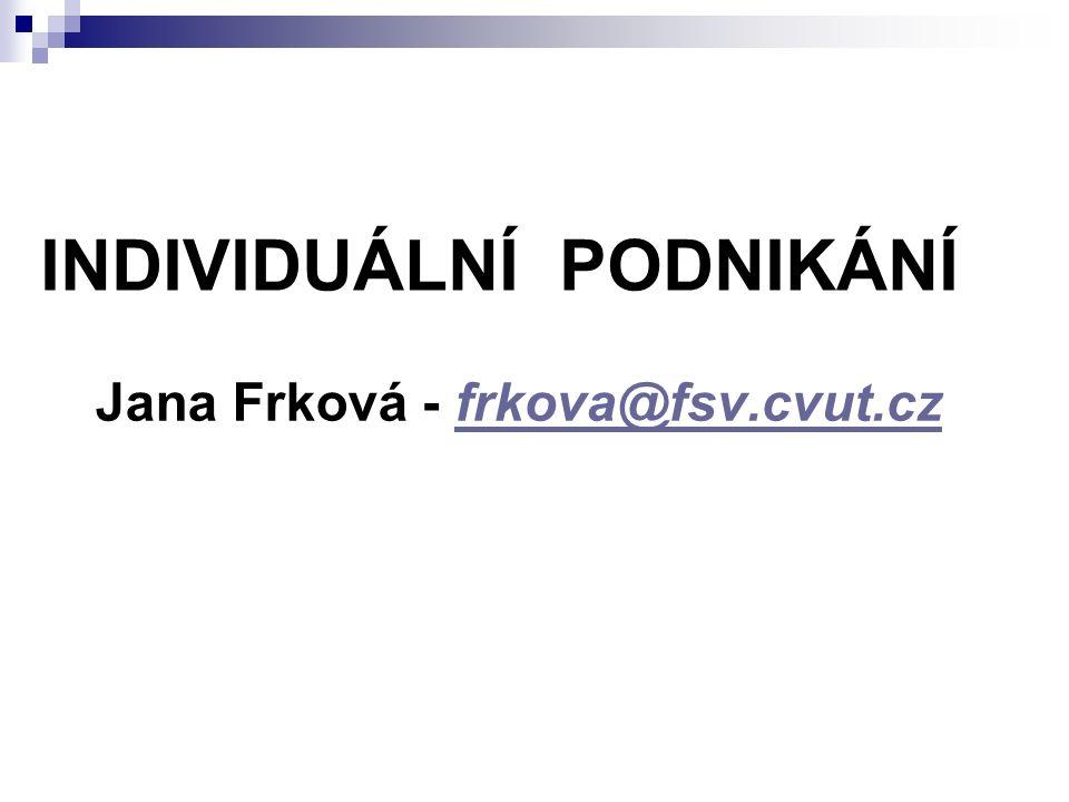 INDIVIDUÁLNÍ PODNIKÁNÍ Jana Frková - frkova@fsv.cvut.czfrkova@fsv.cvut.cz