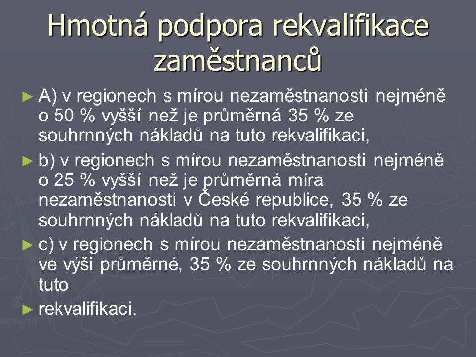 Hmotná podpora rekvalifikace zaměstnanců ► ► A) v regionech s mírou nezaměstnanosti nejméně o 50 % vyšší než je průměrná 35 % ze souhrnných nákladů na tuto rekvalifikaci, ► ► b) v regionech s mírou nezaměstnanosti nejméně o 25 % vyšší než je průměrná míra nezaměstnanosti v České republice, 35 % ze souhrnných nákladů na tuto rekvalifikaci, ► ► c) v regionech s mírou nezaměstnanosti nejméně ve výši průměrné, 35 % ze souhrnných nákladů na tuto ► ► rekvalifikaci.