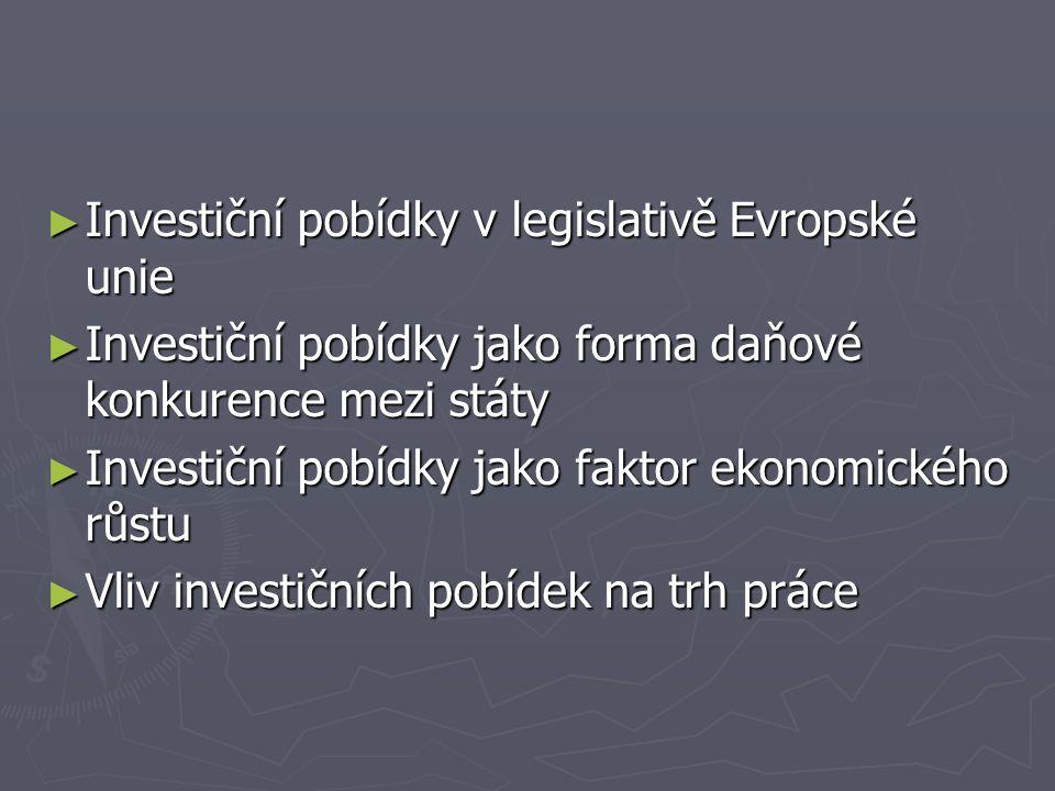 ► Investiční pobídky v legislativě Evropské unie ► Investiční pobídky jako forma daňové konkurence mezi státy ► Investiční pobídky jako faktor ekonomického růstu ► Vliv investičních pobídek na trh práce