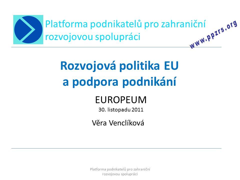 Platforma podnikatelů pro zahraniční rozvojovou spolupráci Rozvojová politika EU a podpora podnikání Věra Venclíková EUROPEUM 30.