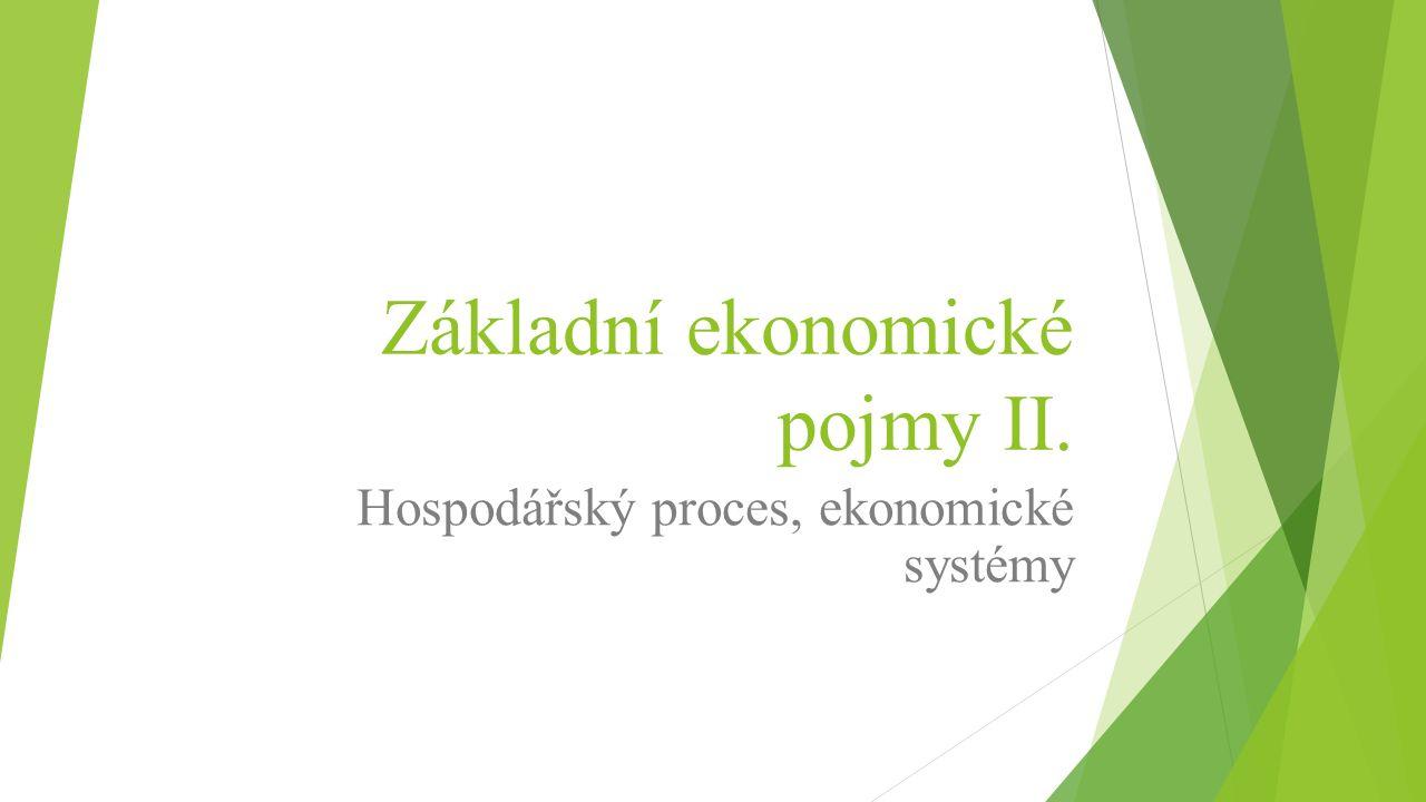 Základní ekonomické pojmy II. Hospodářský proces, ekonomické systémy