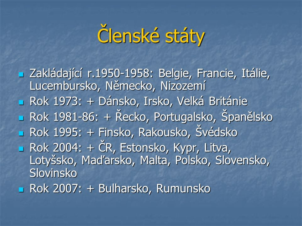 Členské státy Zakládající r.1950-1958: Belgie, Francie, Itálie, Lucembursko, Německo, Nizozemí Zakládající r.1950-1958: Belgie, Francie, Itálie, Lucembursko, Německo, Nizozemí Rok 1973: + Dánsko, Irsko, Velká Británie Rok 1973: + Dánsko, Irsko, Velká Británie Rok 1981-86: + Řecko, Portugalsko, Španělsko Rok 1981-86: + Řecko, Portugalsko, Španělsko Rok 1995: + Finsko, Rakousko, Švédsko Rok 1995: + Finsko, Rakousko, Švédsko Rok 2004: + ČR, Estonsko, Kypr, Litva, Lotyšsko, Maďarsko, Malta, Polsko, Slovensko, Slovinsko Rok 2004: + ČR, Estonsko, Kypr, Litva, Lotyšsko, Maďarsko, Malta, Polsko, Slovensko, Slovinsko Rok 2007: + Bulharsko, Rumunsko Rok 2007: + Bulharsko, Rumunsko
