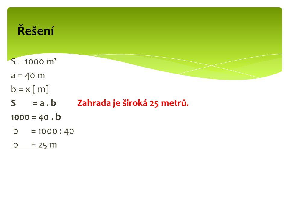 S = 1000 m² a = 40 m b = x [ m] S = a. b Zahrada je široká 25 metrů.