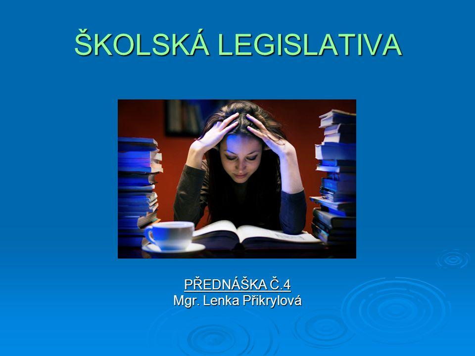 ŠKOLSKÁ LEGISLATIVA PŘEDNÁŠKA Č.4 Mgr. Lenka Přikrylová