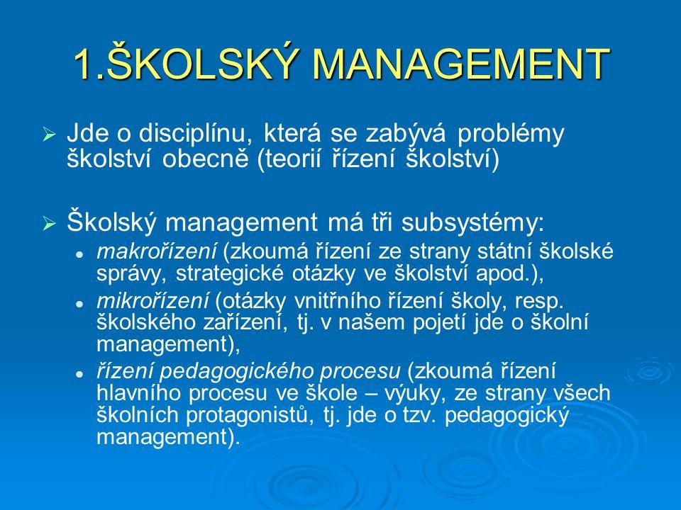 1.ŠKOLSKÝ MANAGEMENT   Jde o disciplínu, která se zabývá problémy školství obecně (teorií řízení školství)   Školský management má tři subsystémy: makrořízení (zkoumá řízení ze strany státní školské správy, strategické otázky ve školství apod.), mikrořízení (otázky vnitřního řízení školy, resp.