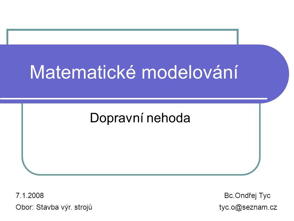Matematické modelování Dopravní nehoda 7.1.2008Bc.Ondřej Tyc tyc.o@seznam.czObor: Stavba výr.