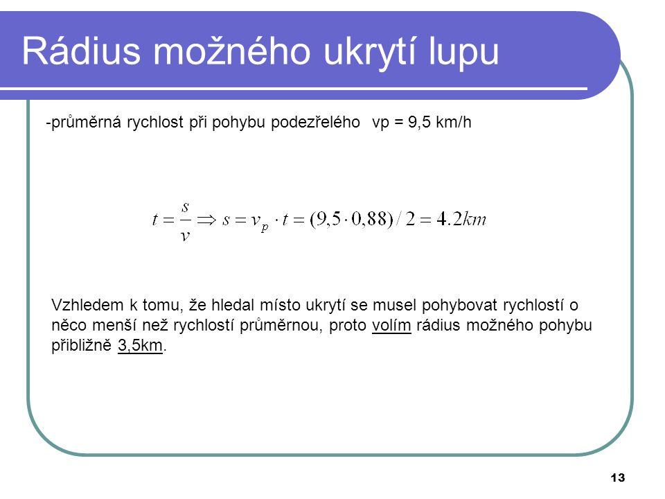 13 Rádius možného ukrytí lupu - průměrná rychlost při pohybu podezřelého vp = 9,5 km/h Vzhledem k tomu, že hledal místo ukrytí se musel pohybovat rychlostí o něco menší než rychlostí průměrnou, proto volím rádius možného pohybu přibližně 3,5km.