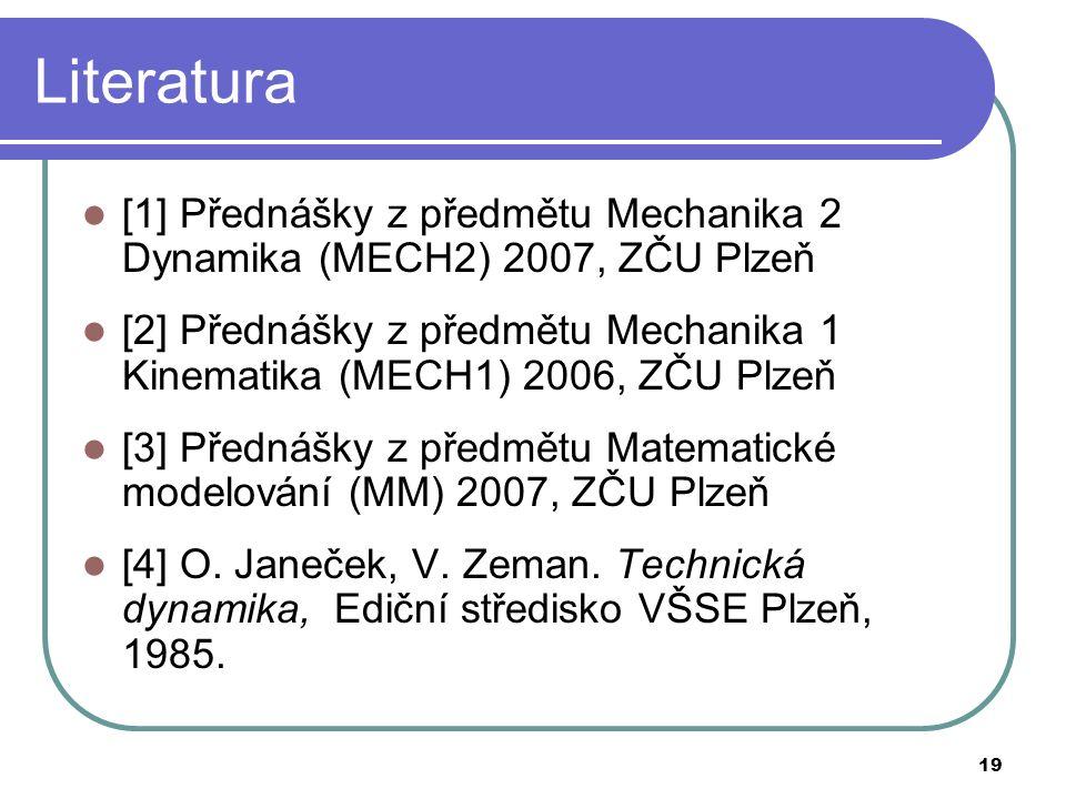19 Literatura [1] Přednášky z předmětu Mechanika 2 Dynamika (MECH2) 2007, ZČU Plzeň [2] Přednášky z předmětu Mechanika 1 Kinematika (MECH1) 2006, ZČU Plzeň [3] Přednášky z předmětu Matematické modelování (MM) 2007, ZČU Plzeň [4] O.