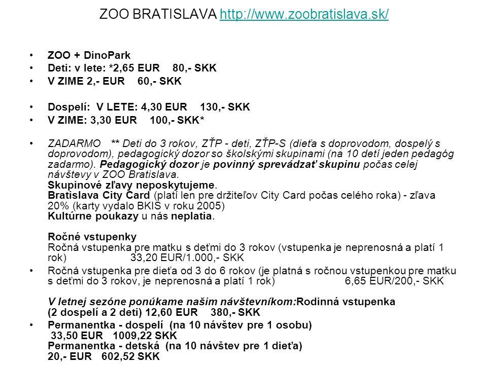 ZOO BRATISLAVA http://www.zoobratislava.sk/http://www.zoobratislava.sk/ ZOO + DinoPark Deti: v lete: *2,65 EUR 80,- SKK V ZIME 2,- EUR 60,- SKK Dospelí: V LETE: 4,30 EUR 130,- SKK V ZIME: 3,30 EUR 100,- SKK* ZADARMO ** Deti do 3 rokov, ZŤP - deti, ZŤP-S (dieťa s doprovodom, dospelý s doprovodom), pedagogický dozor so školskými skupinami (na 10 detí jeden pedagóg zadarmo).