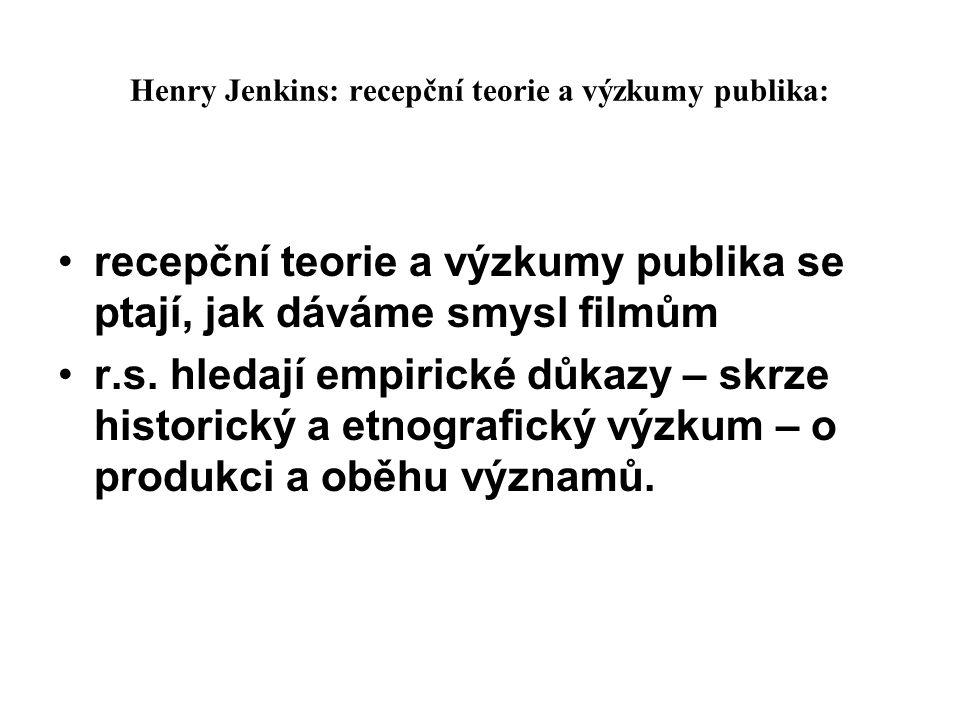 Henry Jenkins: recepční teorie a výzkumy publika: recepční teorie a výzkumy publika se ptají, jak dáváme smysl filmům r.s. hledají empirické důkazy –