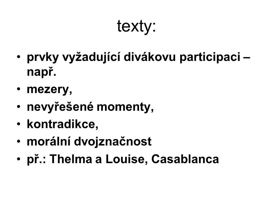 texty: prvky vyžadující divákovu participaci – např. mezery, nevyřešené momenty, kontradikce, morální dvojznačnost př.: Thelma a Louise, Casablanca