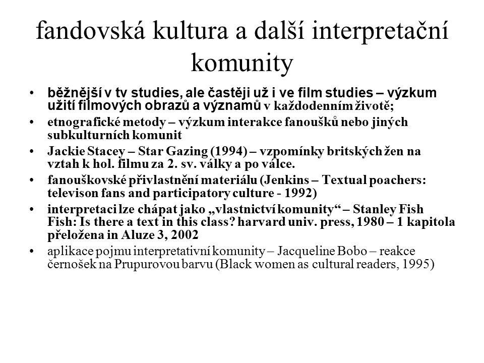 fandovská kultura a další interpretační komunity běžnější v tv studies, ale častěji už i ve film studies – výzkum užití filmových obrazů a významů v k