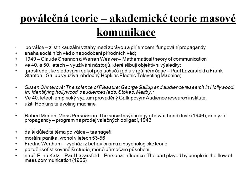poválečná teorie – akademické teorie masové komunikace po válce – zjistit kauzální vztahy mezi zprávou a příjemcem; fungování propagandy snaha sociálních věd o napodobení přírodních věd; 1949 – Claude Shannon a Warren Weaver – Mathematical theory of communication ve 40.