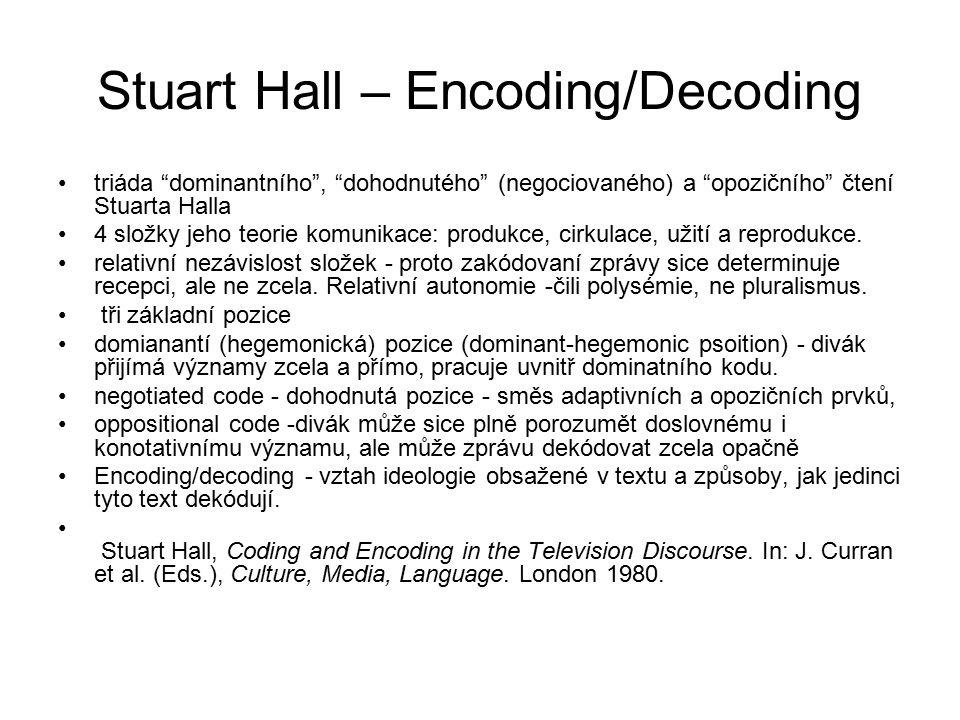 Stuart Hall – Encoding/Decoding triáda dominantního , dohodnutého (negociovaného) a opozičního čtení Stuarta Halla 4 složky jeho teorie komunikace: produkce, cirkulace, užití a reprodukce.