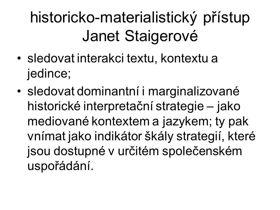 historicko-materialistický přístup Janet Staigerové sledovat interakci textu, kontextu a jedince; sledovat dominantní i marginalizované historické interpretační strategie – jako mediované kontextem a jazykem; ty pak vnímat jako indikátor škály strategií, které jsou dostupné v určitém společenském uspořádání.