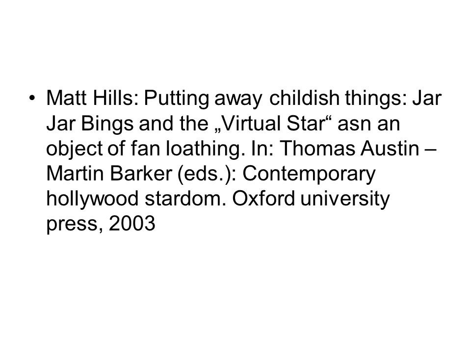 "Matt Hills: Putting away childish things: Jar Jar Bings and the ""Virtual Star"" asn an object of fan loathing. In: Thomas Austin – Martin Barker (eds.)"