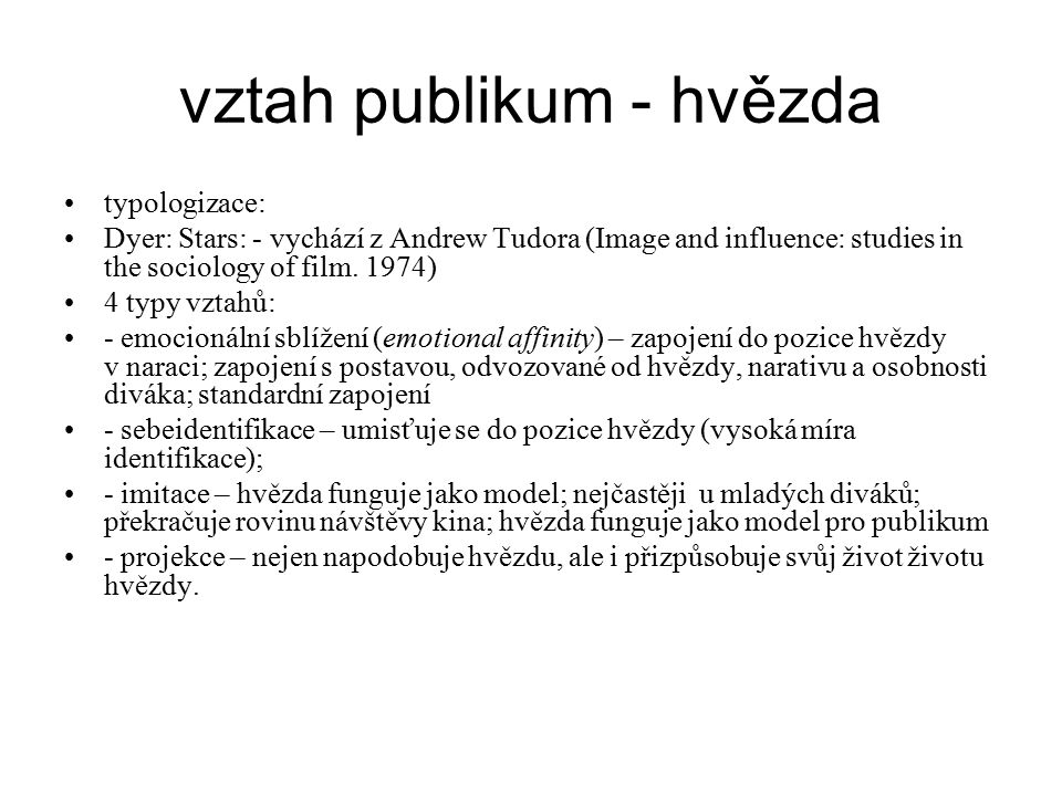 vztah publikum - hvězda typologizace: Dyer: Stars: - vychází z Andrew Tudora (Image and influence: studies in the sociology of film. 1974) 4 typy vzta