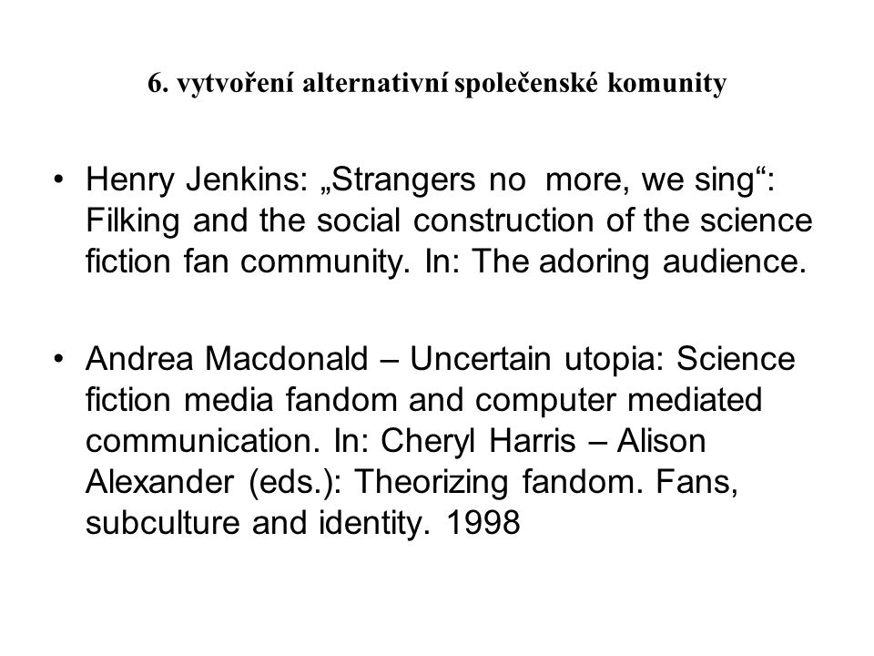 "6. vytvoření alternativní společenské komunity Henry Jenkins: ""Strangers no more, we sing"": Filking and the social construction of the science fiction"