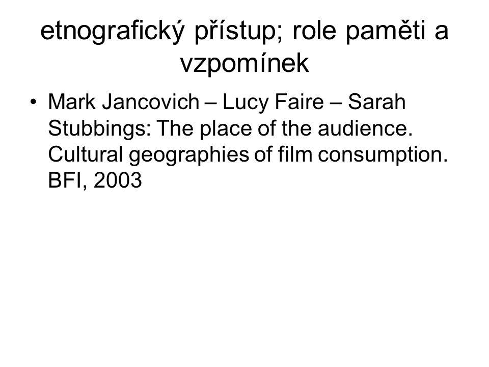 etnografický přístup; role paměti a vzpomínek Mark Jancovich – Lucy Faire – Sarah Stubbings: The place of the audience. Cultural geographies of film c