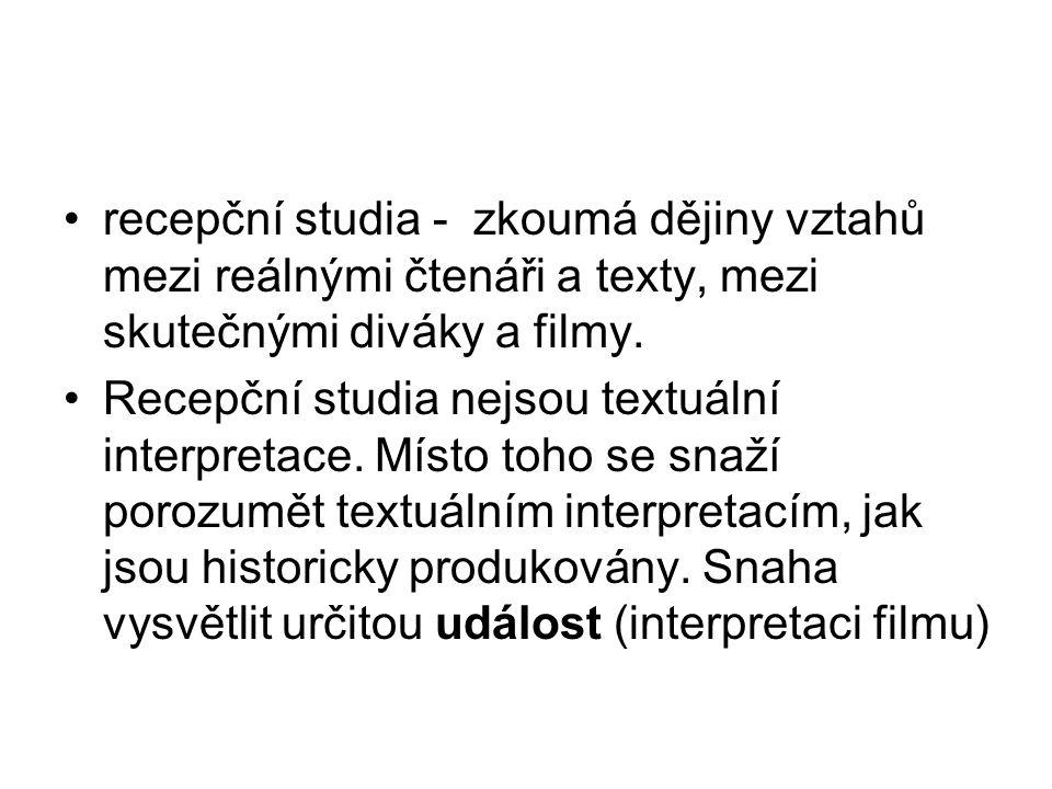 recepční studia - zkoumá dějiny vztahů mezi reálnými čtenáři a texty, mezi skutečnými diváky a filmy. Recepční studia nejsou textuální interpretace. M