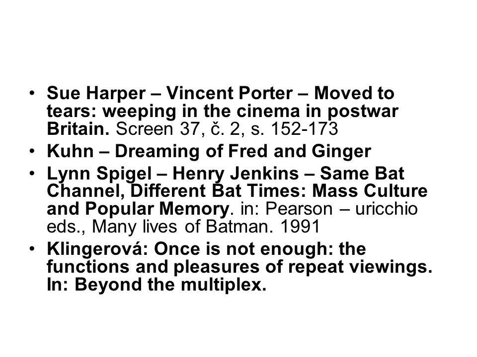 Sue Harper – Vincent Porter – Moved to tears: weeping in the cinema in postwar Britain. Screen 37, č. 2, s. 152-173 Kuhn – Dreaming of Fred and Ginger