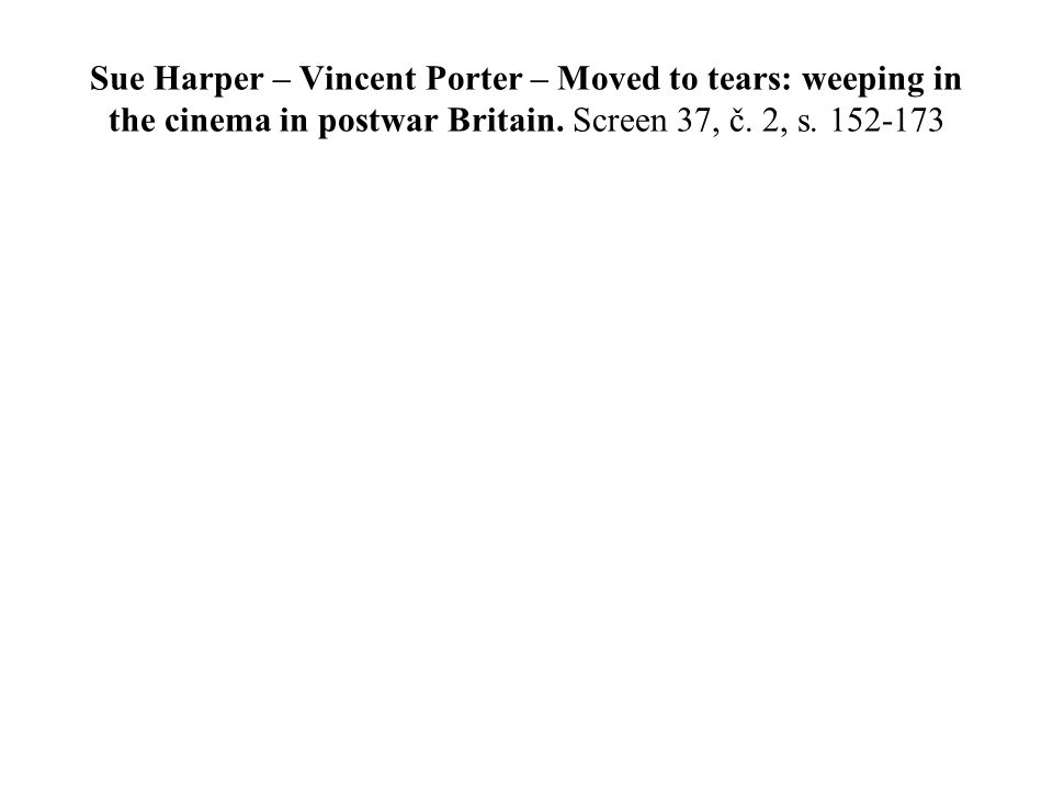 Sue Harper – Vincent Porter – Moved to tears: weeping in the cinema in postwar Britain. Screen 37, č. 2, s. 152-173