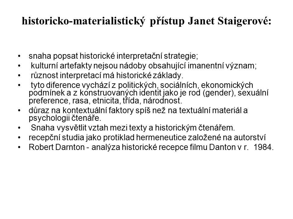 historicko-materialistický přístup Janet Staigerové: snaha popsat historické interpretační strategie; kulturní artefakty nejsou nádoby obsahující imanentní význam; různost interpretací má historické základy.