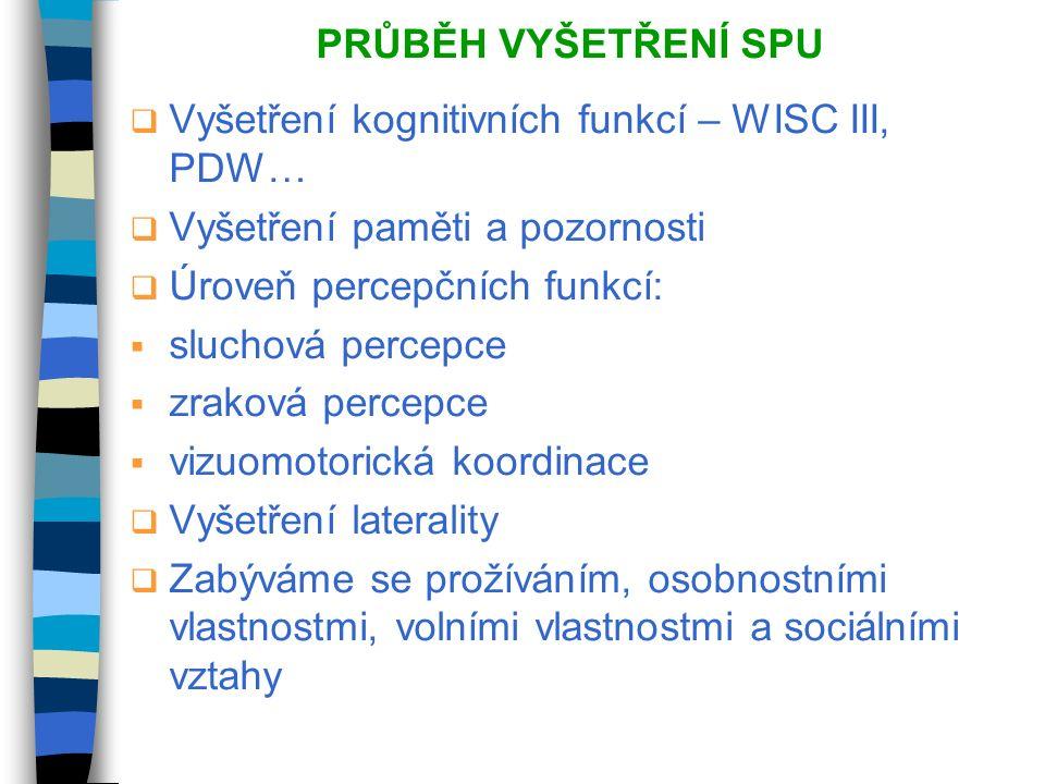 PRŮBĚH VYŠETŘENÍ SPU  Vyšetření kognitivních funkcí – WISC III, PDW…  Vyšetření paměti a pozornosti  Úroveň percepčních funkcí:  sluchová percepce